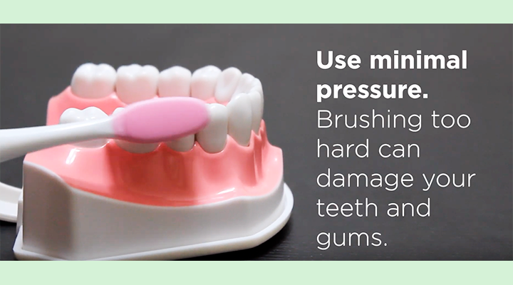 Use minimal pressure. Brushing too hard can damage your teeth and gums.